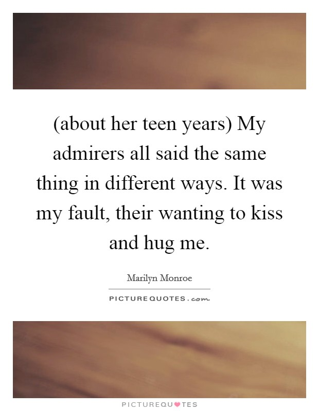 (about her teen years) My admirers all said the same thing in different ways. It was my fault, their wanting to kiss and hug me Picture Quote #1