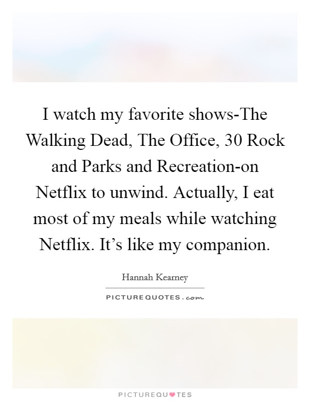 I watch my favorite shows-The Walking Dead, The Office, 30 Rock and Parks and Recreation-on Netflix to unwind. Actually, I eat most of my meals while watching Netflix. It's like my companion Picture Quote #1