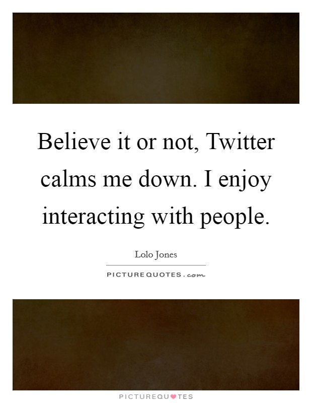Believe it or not, Twitter calms me down. I enjoy interacting with people Picture Quote #1