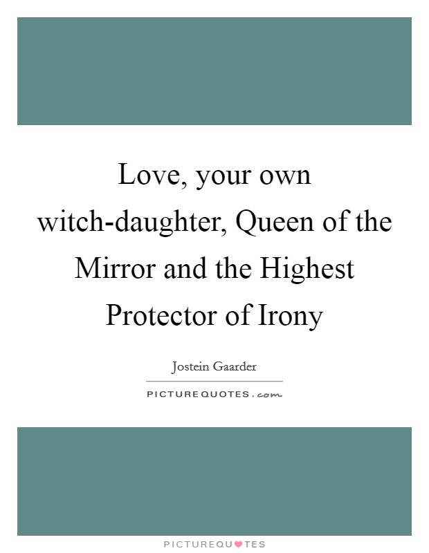 Love, your own witch-daughter, Queen of the Mirror and the Highest Protector of Irony Picture Quote #1