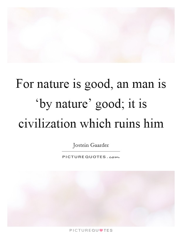 For nature is good, an man is 'by nature' good; it is civilization which ruins him Picture Quote #1