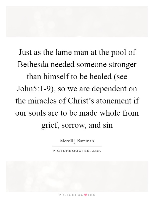Just as the lame man at the pool of Bethesda needed someone stronger than himself to be healed (see John5:1-9), so we are dependent on the miracles of Christ's atonement if our souls are to be made whole from grief, sorrow, and sin Picture Quote #1