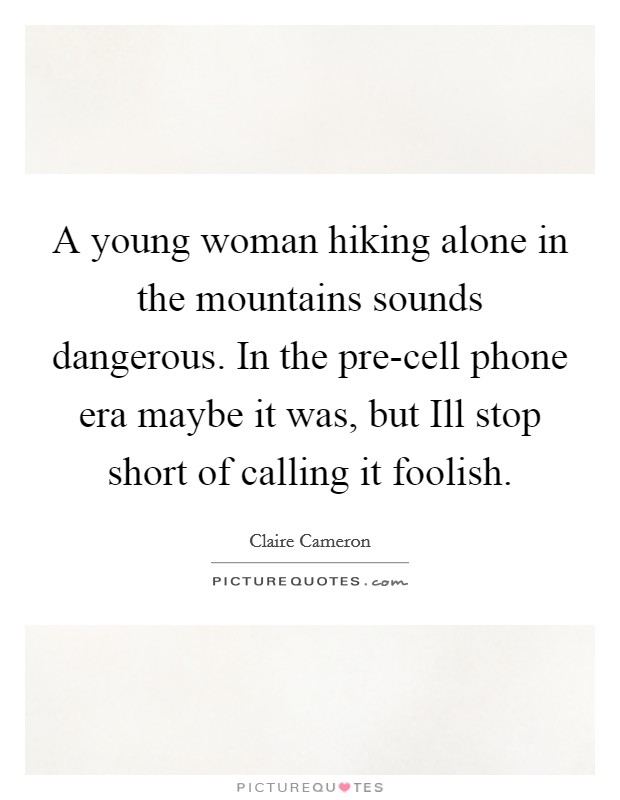 A young woman hiking alone in the mountains sounds dangerous. In the pre-cell phone era maybe it was, but Ill stop short of calling it foolish Picture Quote #1