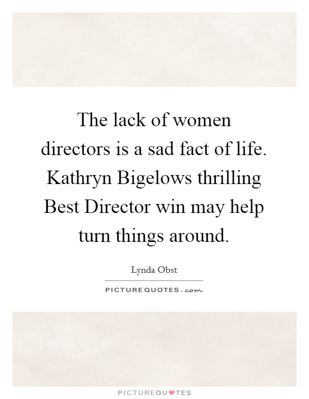 The lack of women directors is a sad fact of life. Kathryn Bigelows thrilling Best Director win may help turn things around Picture Quote #1