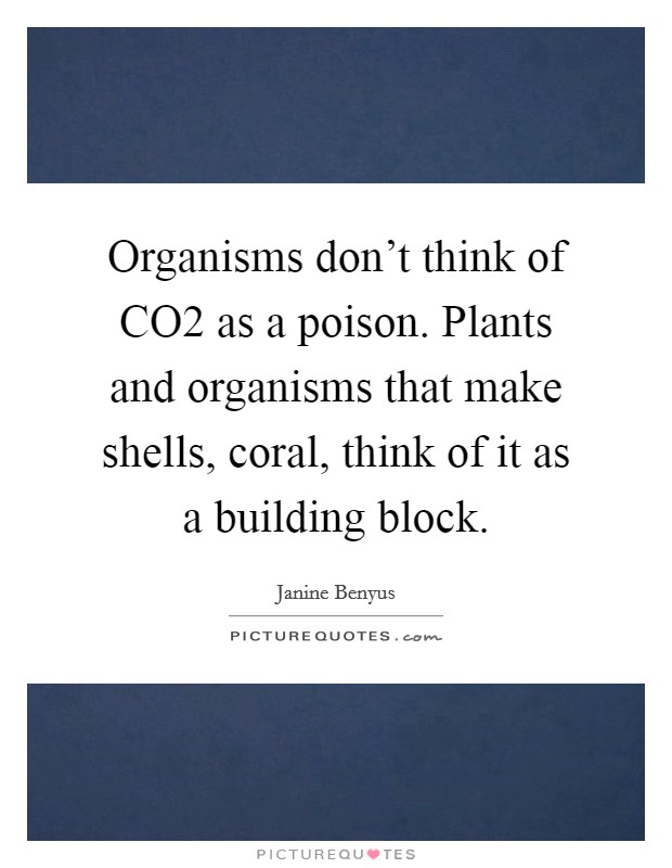 Organisms don't think of CO2 as a poison. Plants and organisms that make shells, coral, think of it as a building block Picture Quote #1