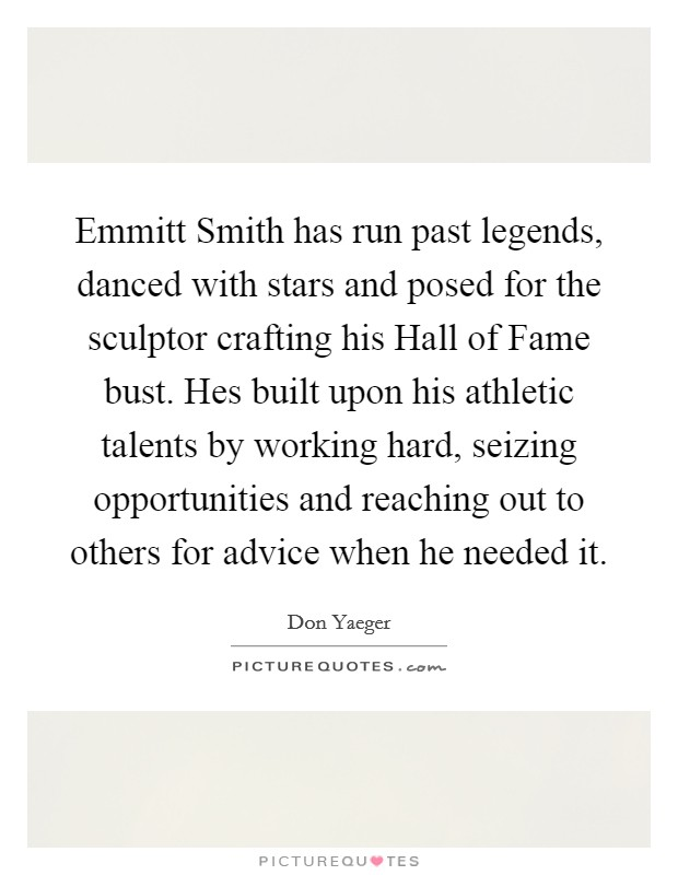 Emmitt Smith has run past legends, danced with stars and posed for the sculptor crafting his Hall of Fame bust. Hes built upon his athletic talents by working hard, seizing opportunities and reaching out to others for advice when he needed it Picture Quote #1