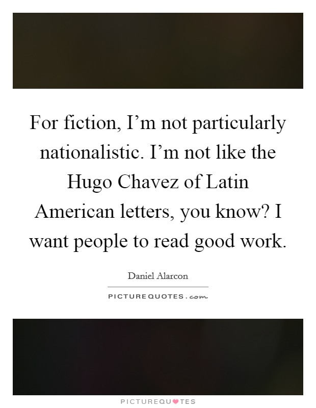 For fiction, I'm not particularly nationalistic. I'm not like the Hugo Chavez of Latin American letters, you know? I want people to read good work Picture Quote #1