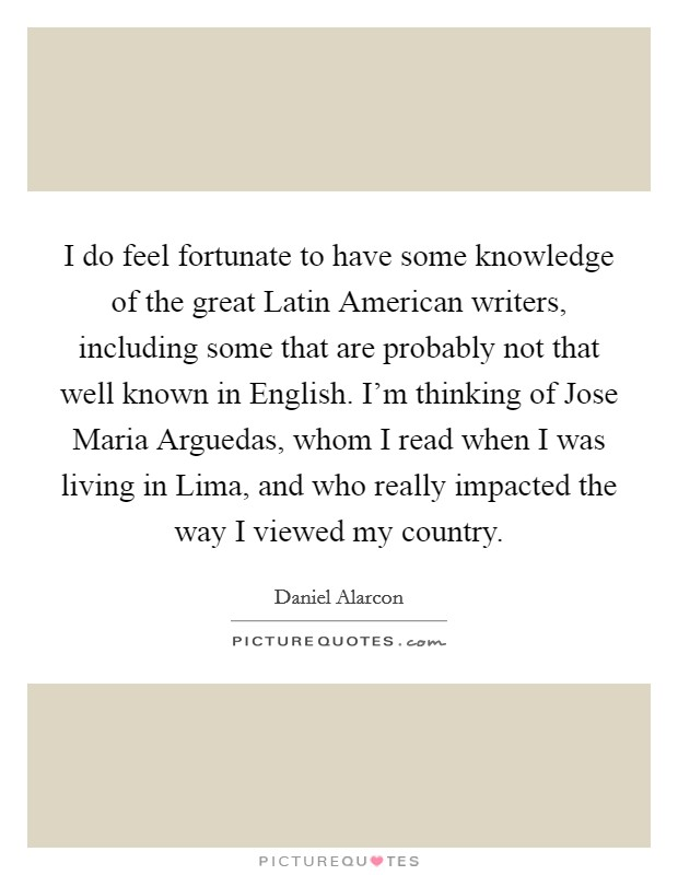 I do feel fortunate to have some knowledge of the great Latin American writers, including some that are probably not that well known in English. I'm thinking of Jose Maria Arguedas, whom I read when I was living in Lima, and who really impacted the way I viewed my country Picture Quote #1