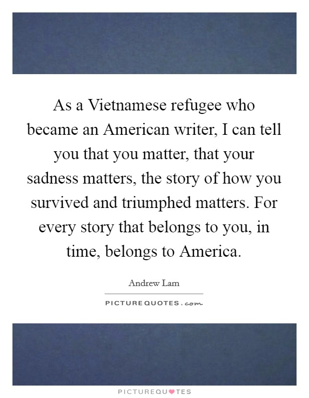 As a Vietnamese refugee who became an American writer, I can tell you that you matter, that your sadness matters, the story of how you survived and triumphed matters. For every story that belongs to you, in time, belongs to America Picture Quote #1