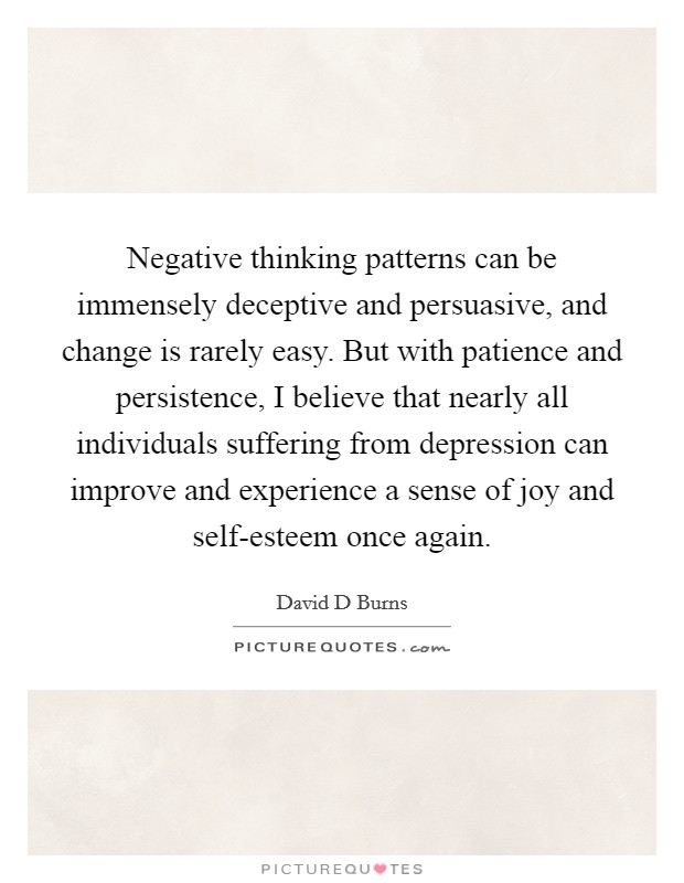 Negative thinking patterns can be immensely deceptive and persuasive, and change is rarely easy. But with patience and persistence, I believe that nearly all individuals suffering from depression can improve and experience a sense of joy and self-esteem once again Picture Quote #1
