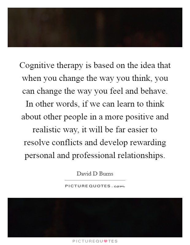 Cognitive therapy is based on the idea that when you change the way you think, you can change the way you feel and behave. In other words, if we can learn to think about other people in a more positive and realistic way, it will be far easier to resolve conflicts and develop rewarding personal and professional relationships Picture Quote #1