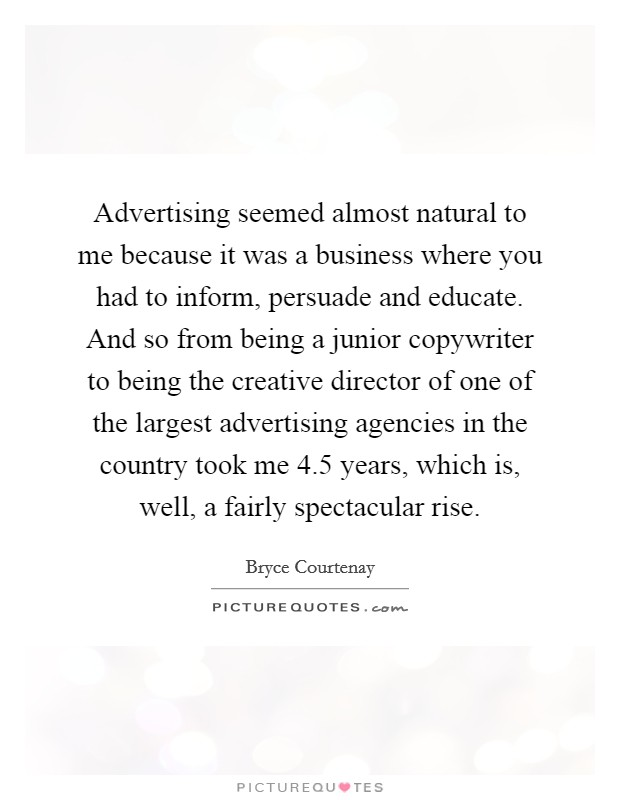 Advertising seemed almost natural to me because it was a business where you had to inform, persuade and educate. And so from being a junior copywriter to being the creative director of one of the largest advertising agencies in the country took me 4.5 years, which is, well, a fairly spectacular rise Picture Quote #1