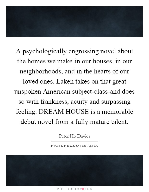 A psychologically engrossing novel about the homes we make-in our houses, in our neighborhoods, and in the hearts of our loved ones. Laken takes on that great unspoken American subject-class-and does so with frankness, acuity and surpassing feeling. DREAM HOUSE is a memorable debut novel from a fully mature talent Picture Quote #1