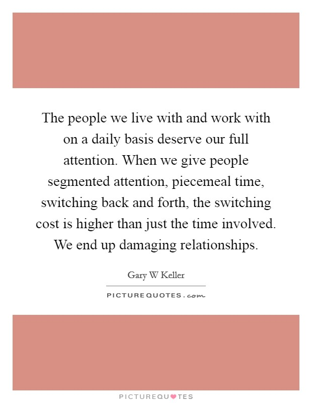 The people we live with and work with on a daily basis deserve our full attention. When we give people segmented attention, piecemeal time, switching back and forth, the switching cost is higher than just the time involved. We end up damaging relationships Picture Quote #1
