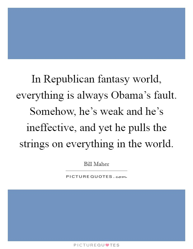 In Republican fantasy world, everything is always Obama's fault. Somehow, he's weak and he's ineffective, and yet he pulls the strings on everything in the world Picture Quote #1