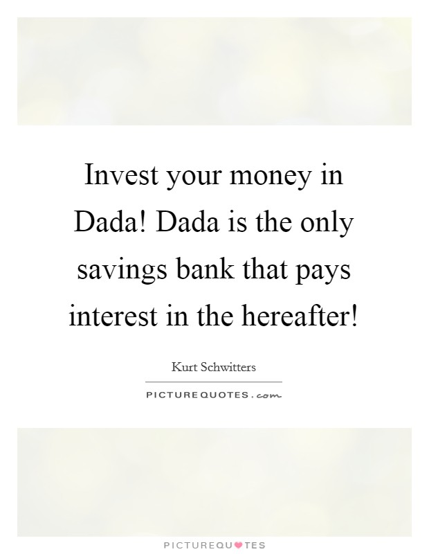 Invest your money in Dada! Dada is the only savings bank that pays interest in the hereafter! Picture Quote #1