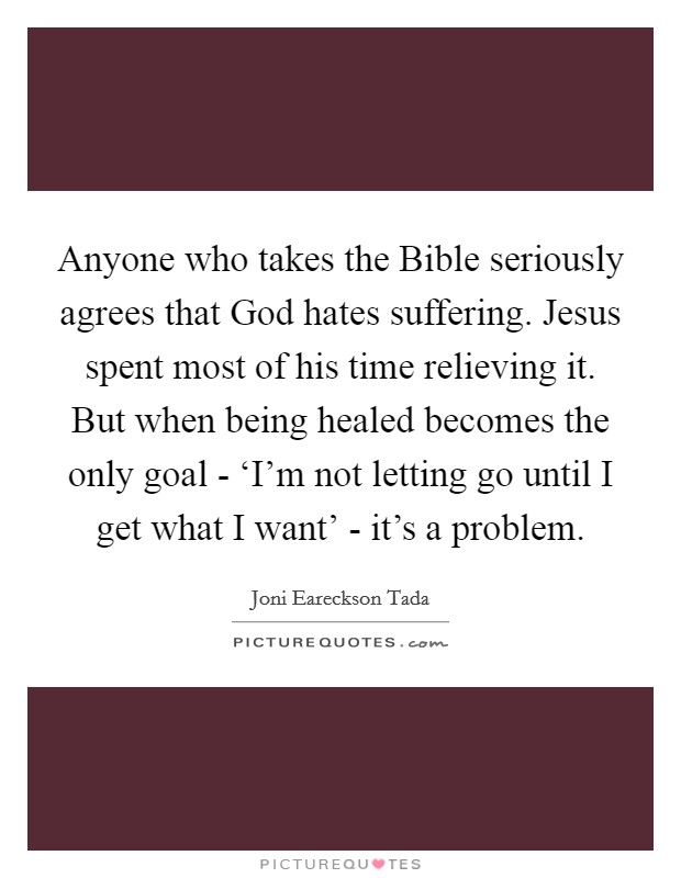 Anyone who takes the Bible seriously agrees that God hates suffering. Jesus spent most of his time relieving it. But when being healed becomes the only goal - 'I'm not letting go until I get what I want' - it's a problem Picture Quote #1