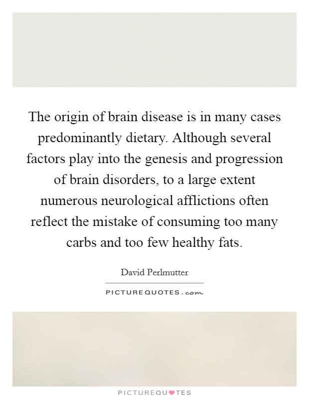 The origin of brain disease is in many cases predominantly dietary. Although several factors play into the genesis and progression of brain disorders, to a large extent numerous neurological afflictions often reflect the mistake of consuming too many carbs and too few healthy fats Picture Quote #1