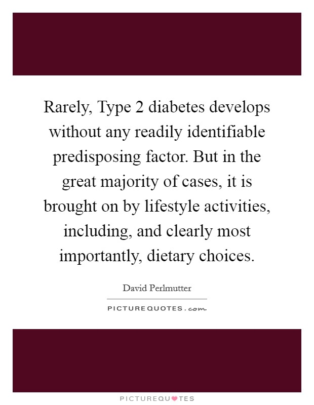 Rarely, Type 2 diabetes develops without any readily identifiable predisposing factor. But in the great majority of cases, it is brought on by lifestyle activities, including, and clearly most importantly, dietary choices Picture Quote #1
