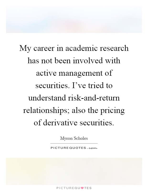 My career in academic research has not been involved with active management of securities. I've tried to understand risk-and-return relationships; also the pricing of derivative securities Picture Quote #1