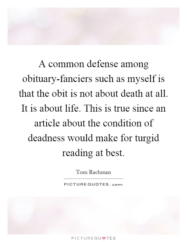 A common defense among obituary-fanciers such as myself is that the obit is not about death at all. It is about life. This is true since an article about the condition of deadness would make for turgid reading at best Picture Quote #1