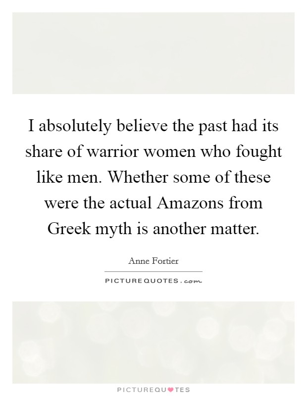 I absolutely believe the past had its share of warrior women who fought like men. Whether some of these were the actual Amazons from Greek myth is another matter Picture Quote #1