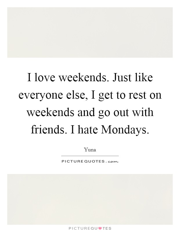 I love weekends. Just like everyone else, I get to rest on weekends and go out with friends. I hate Mondays Picture Quote #1