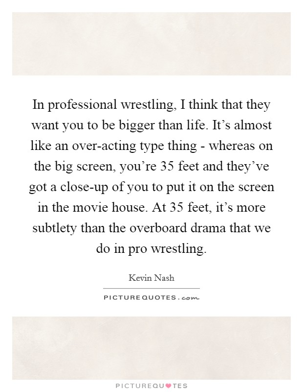 In professional wrestling, I think that they want you to be bigger than life. It's almost like an over-acting type thing - whereas on the big screen, you're 35 feet and they've got a close-up of you to put it on the screen in the movie house. At 35 feet, it's more subtlety than the overboard drama that we do in pro wrestling Picture Quote #1