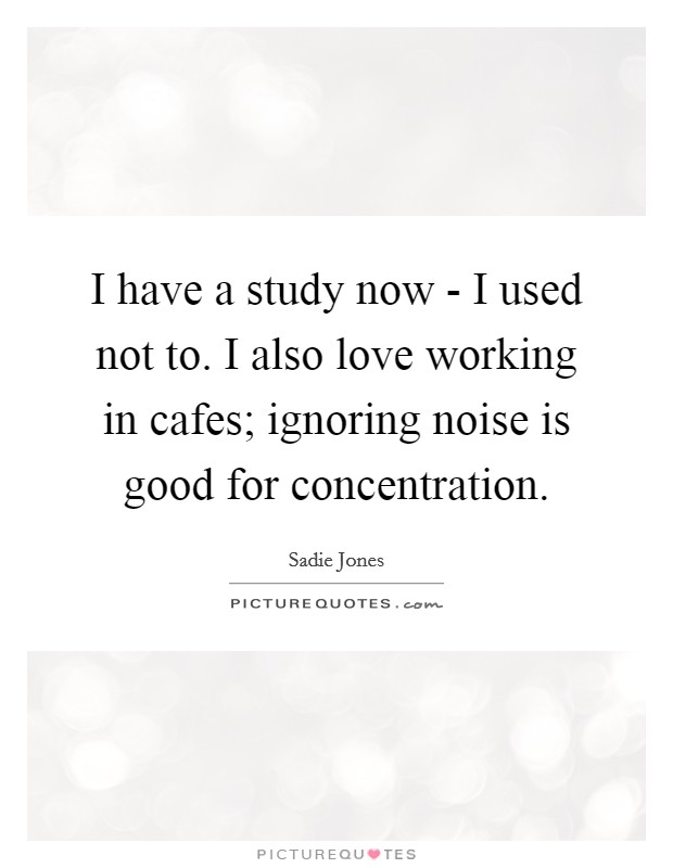 I have a study now - I used not to. I also love working in cafes; ignoring noise is good for concentration Picture Quote #1