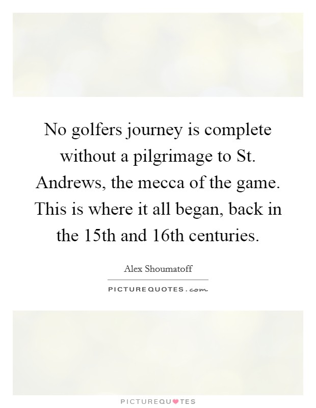 No golfers journey is complete without a pilgrimage to St. Andrews, the mecca of the game. This is where it all began, back in the 15th and 16th centuries Picture Quote #1