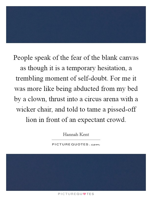 People speak of the fear of the blank canvas as though it is a temporary hesitation, a trembling moment of self-doubt. For me it was more like being abducted from my bed by a clown, thrust into a circus arena with a wicker chair, and told to tame a pissed-off lion in front of an expectant crowd Picture Quote #1