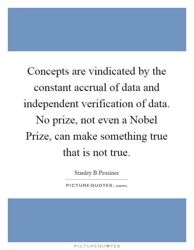 Concepts are vindicated by the constant accrual of data and independent verification of data. No prize, not even a Nobel Prize, can make something true that is not true Picture Quote #1