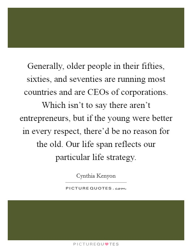 Generally, older people in their fifties, sixties, and seventies are running most countries and are CEOs of corporations. Which isn't to say there aren't entrepreneurs, but if the young were better in every respect, there'd be no reason for the old. Our life span reflects our particular life strategy Picture Quote #1