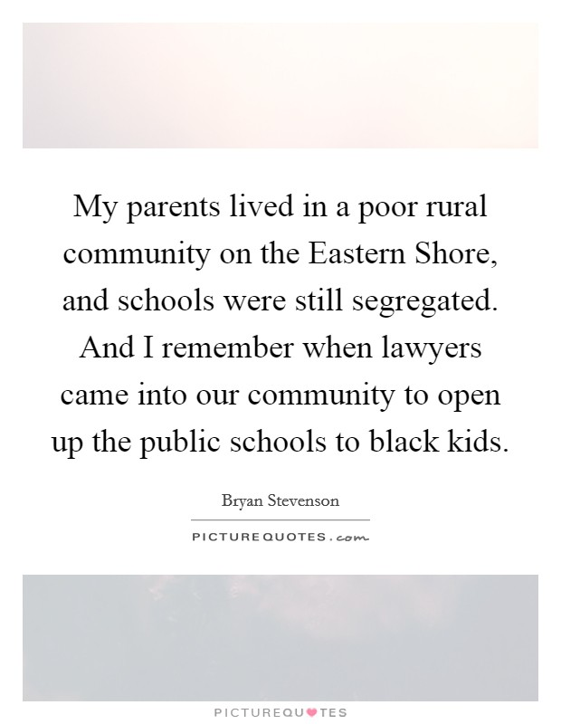 My parents lived in a poor rural community on the Eastern Shore, and schools were still segregated. And I remember when lawyers came into our community to open up the public schools to black kids Picture Quote #1