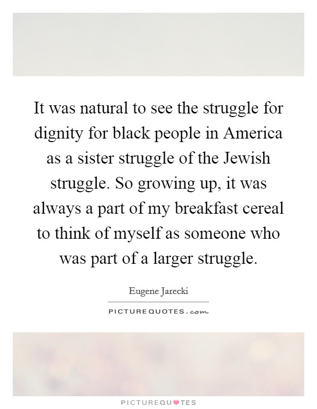 It was natural to see the struggle for dignity for black people in America as a sister struggle of the Jewish struggle. So growing up, it was always a part of my breakfast cereal to think of myself as someone who was part of a larger struggle Picture Quote #1