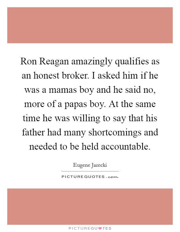 Ron Reagan amazingly qualifies as an honest broker. I asked him if he was a mamas boy and he said no, more of a papas boy. At the same time he was willing to say that his father had many shortcomings and needed to be held accountable Picture Quote #1