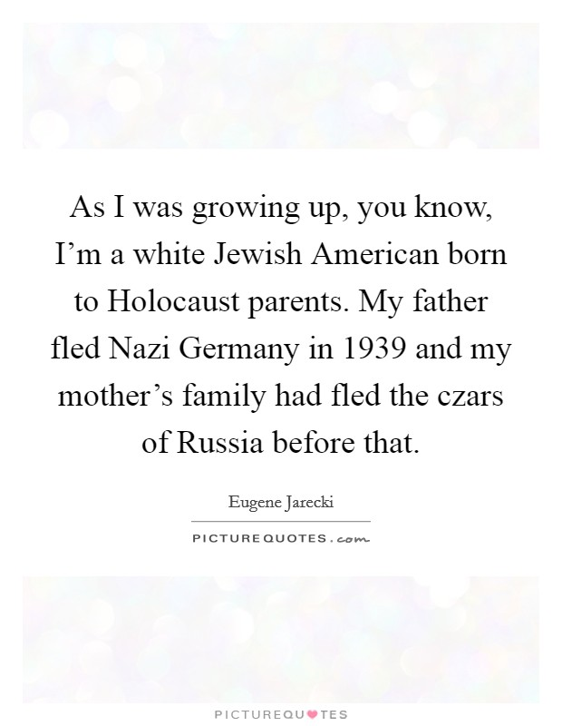 As I was growing up, you know, I'm a white Jewish American born to Holocaust parents. My father fled Nazi Germany in 1939 and my mother's family had fled the czars of Russia before that Picture Quote #1