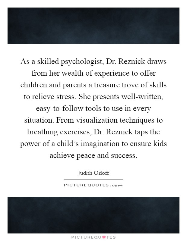 As a skilled psychologist, Dr. Reznick draws from her wealth of experience to offer children and parents a treasure trove of skills to relieve stress. She presents well-written, easy-to-follow tools to use in every situation. From visualization techniques to breathing exercises, Dr. Reznick taps the power of a child's imagination to ensure kids achieve peace and success Picture Quote #1