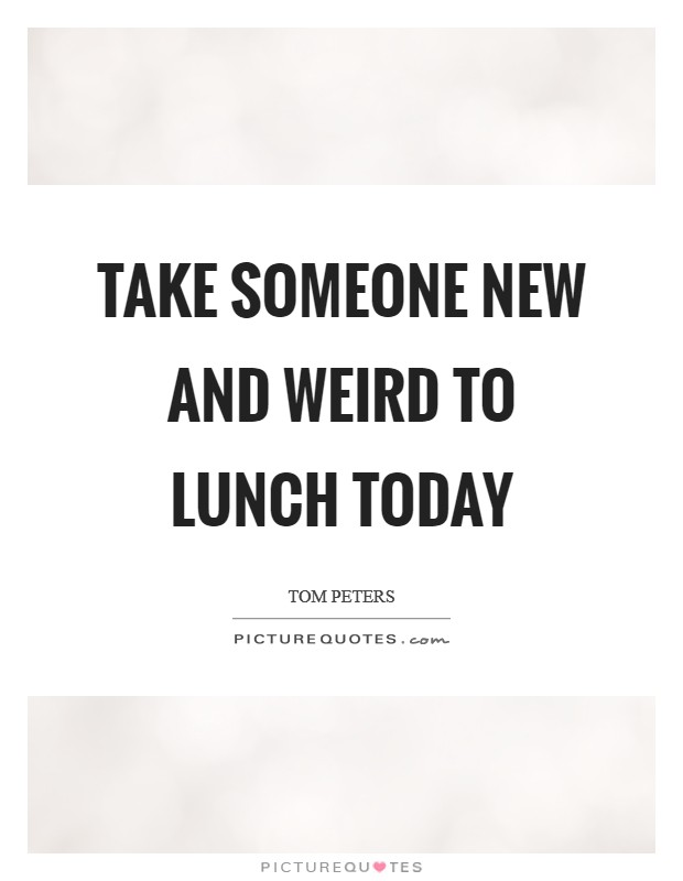 Take someone NEW AND WEIRD to lunch today Picture Quote #1