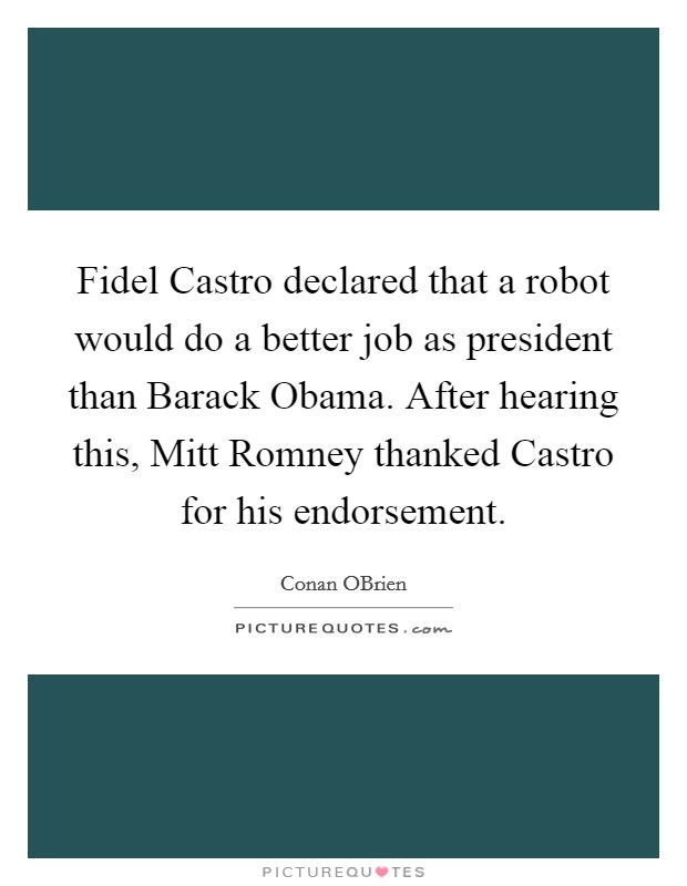 Fidel Castro declared that a robot would do a better job as president than Barack Obama. After hearing this, Mitt Romney thanked Castro for his endorsement Picture Quote #1