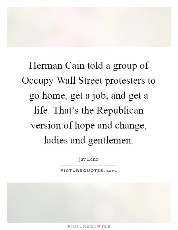 Herman Cain told a group of Occupy Wall Street protesters to go home, get a job, and get a life. That's the Republican version of hope and change, ladies and gentlemen Picture Quote #1