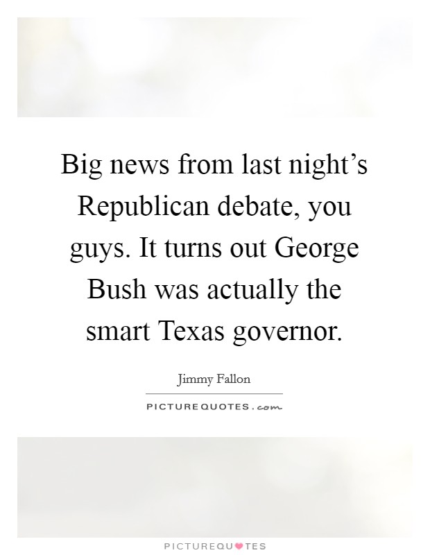 Big news from last night's Republican debate, you guys. It turns out George Bush was actually the smart Texas governor Picture Quote #1