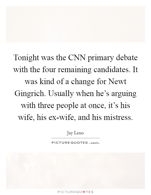 Tonight was the CNN primary debate with the four remaining candidates. It was kind of a change for Newt Gingrich. Usually when he's arguing with three people at once, it's his wife, his ex-wife, and his mistress Picture Quote #1