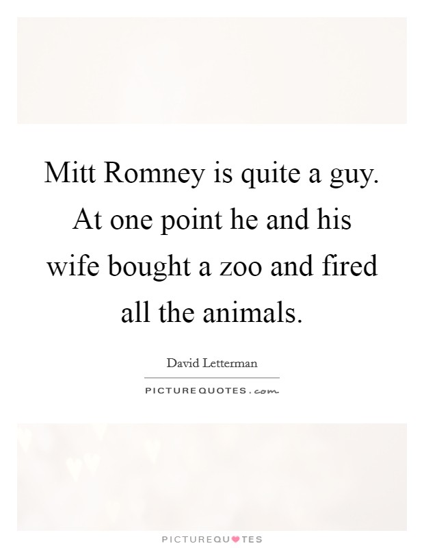 Mitt Romney is quite a guy. At one point he and his wife bought a zoo and fired all the animals Picture Quote #1
