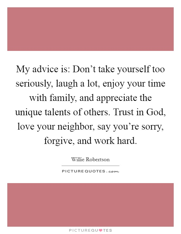 My advice is: Don't take yourself too seriously, laugh a lot, enjoy your time with family, and appreciate the unique talents of others. Trust in God, love your neighbor, say you're sorry, forgive, and work hard Picture Quote #1