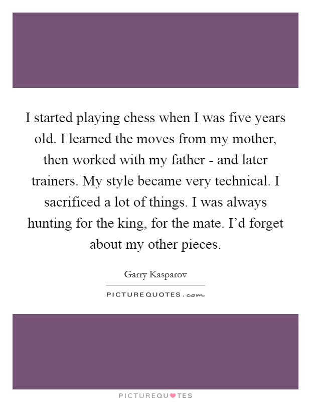 I started playing chess when I was five years old. I learned the moves from my mother, then worked with my father - and later trainers. My style became very technical. I sacrificed a lot of things. I was always hunting for the king, for the mate. I'd forget about my other pieces Picture Quote #1