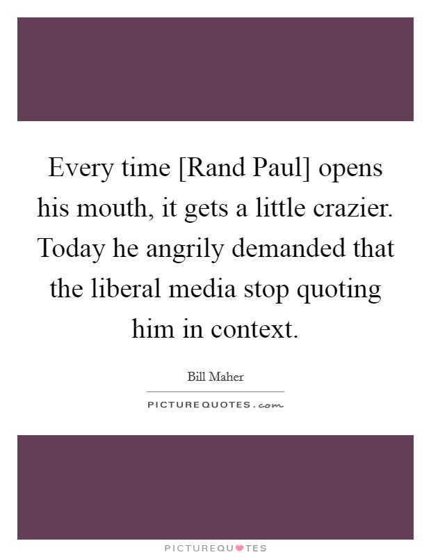 Every time [Rand Paul] opens his mouth, it gets a little crazier. Today he angrily demanded that the liberal media stop quoting him in context Picture Quote #1