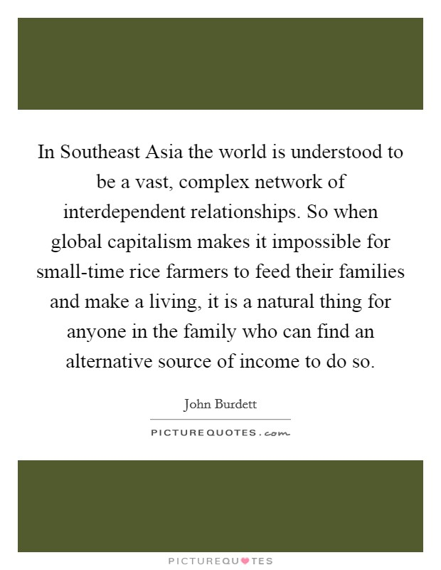 In Southeast Asia the world is understood to be a vast, complex network of interdependent relationships. So when global capitalism makes it impossible for small-time rice farmers to feed their families and make a living, it is a natural thing for anyone in the family who can find an alternative source of income to do so Picture Quote #1
