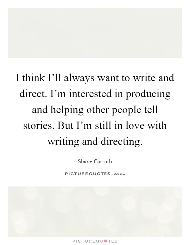 I think I'll always want to write and direct. I'm interested in producing and helping other people tell stories. But I'm still in love with writing and directing Picture Quote #1