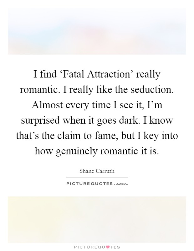 I find 'Fatal Attraction' really romantic. I really like the seduction. Almost every time I see it, I'm surprised when it goes dark. I know that's the claim to fame, but I key into how genuinely romantic it is Picture Quote #1